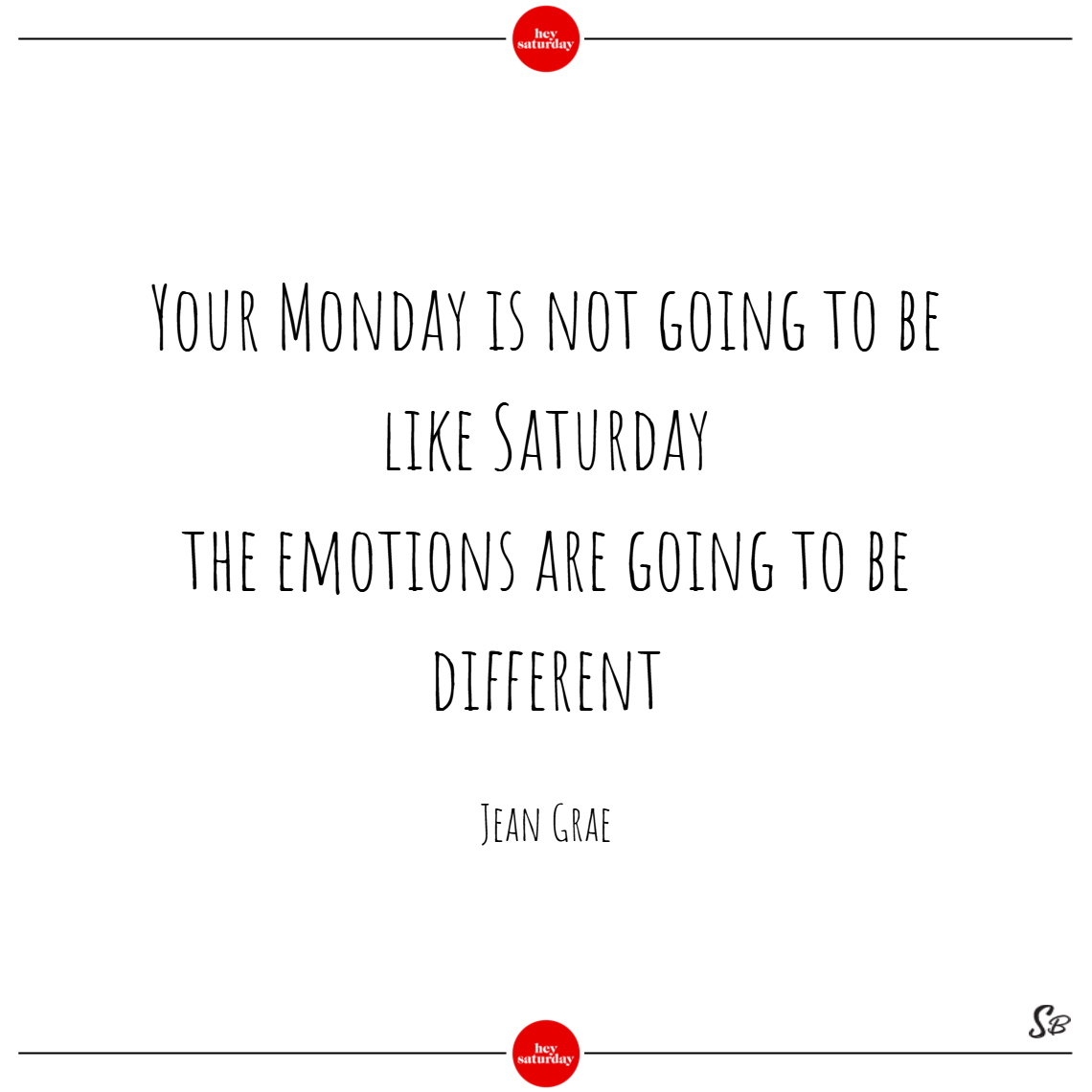 Your monday is not going to be like saturday; the emotions are going to be different. – jean grae
