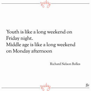 Youth is like a long weekend on friday night. middle age is like a long weekend on monday afternoon. – richard nelson bolles