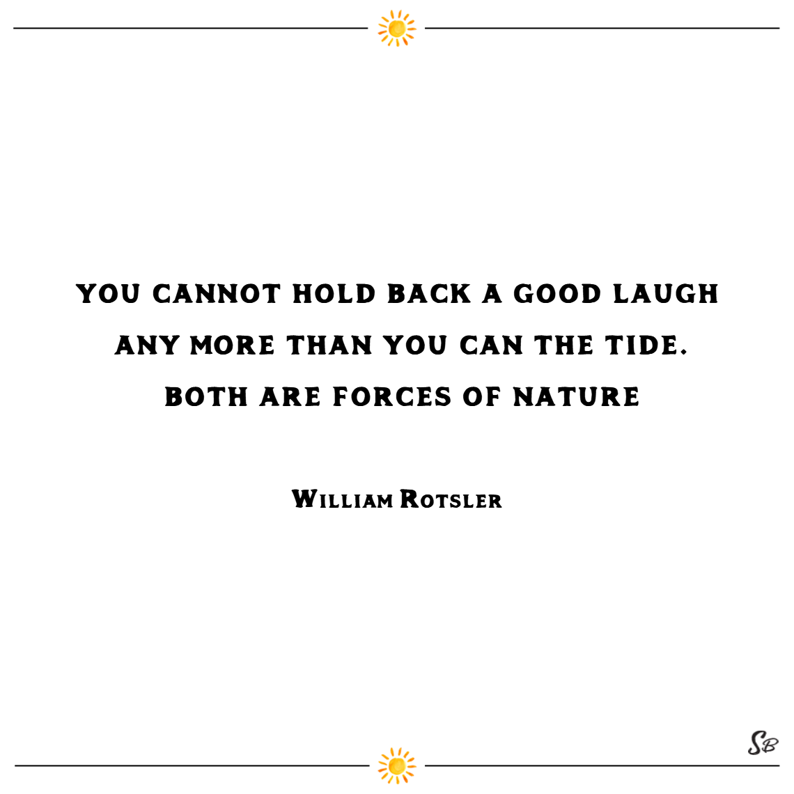 Cannot hold back a good laugh any more than you can the tide. both are forces of nature. – william rotsler