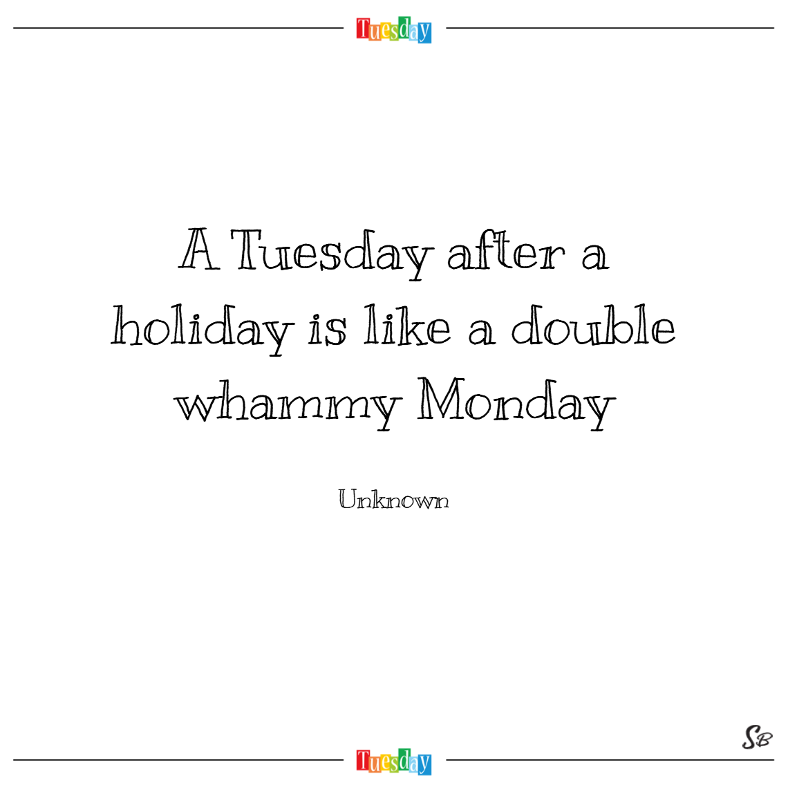 A tuesday after a holiday is like a double whammy monday. – unknown
