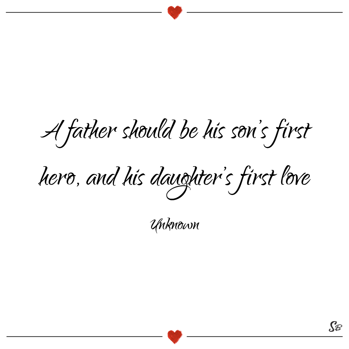 A father should be his son's first hero, and his daughter's first love. – unknown