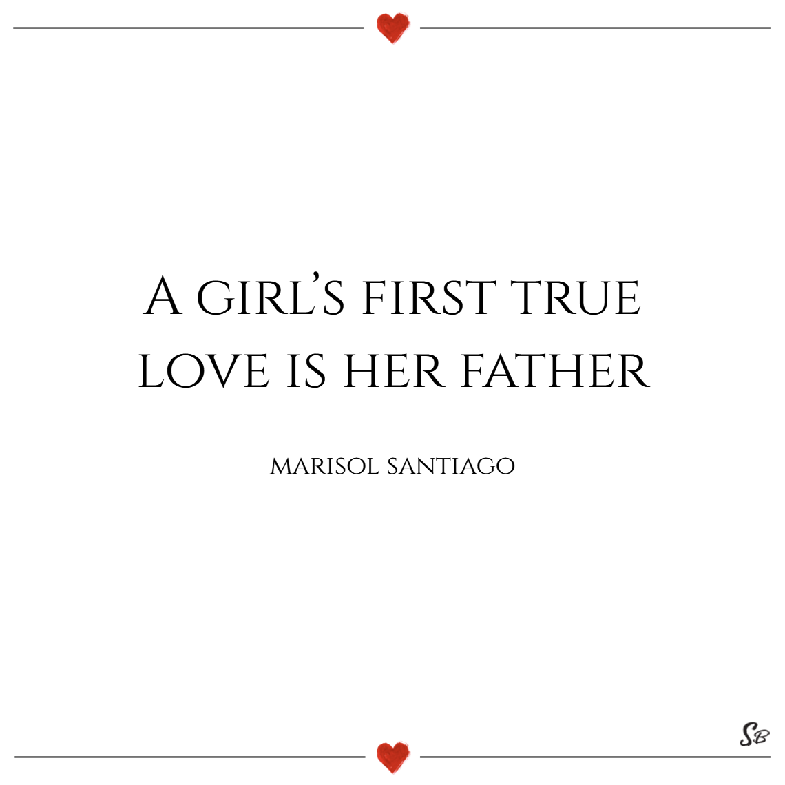 A girl's first true love is her father. – marisol santiago father daughter quotes