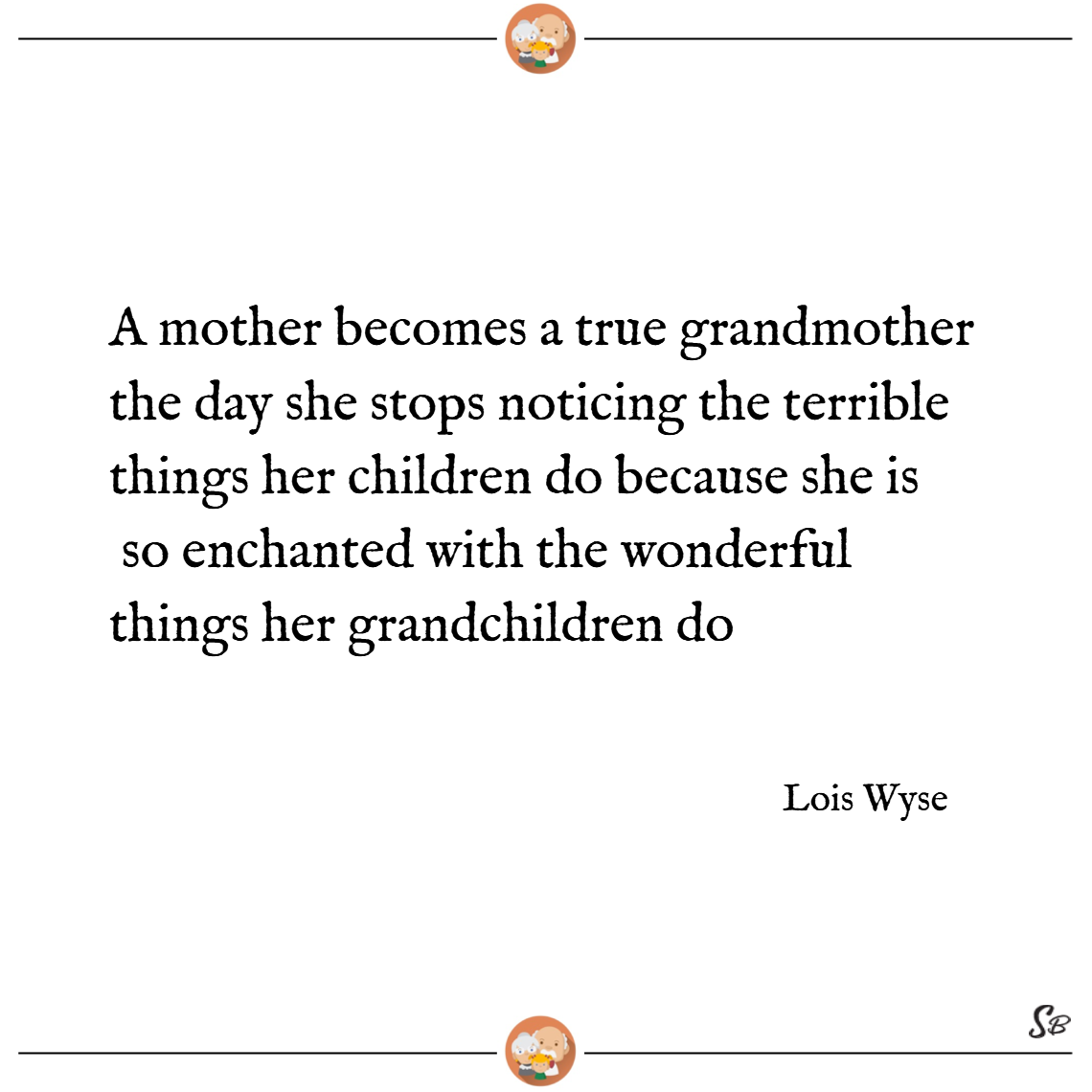 A mother becomes a true grandmother the day she stops noticing the terrible things her children do because she is so enchanted with the wonderful things her grandchildren do. lois wyse