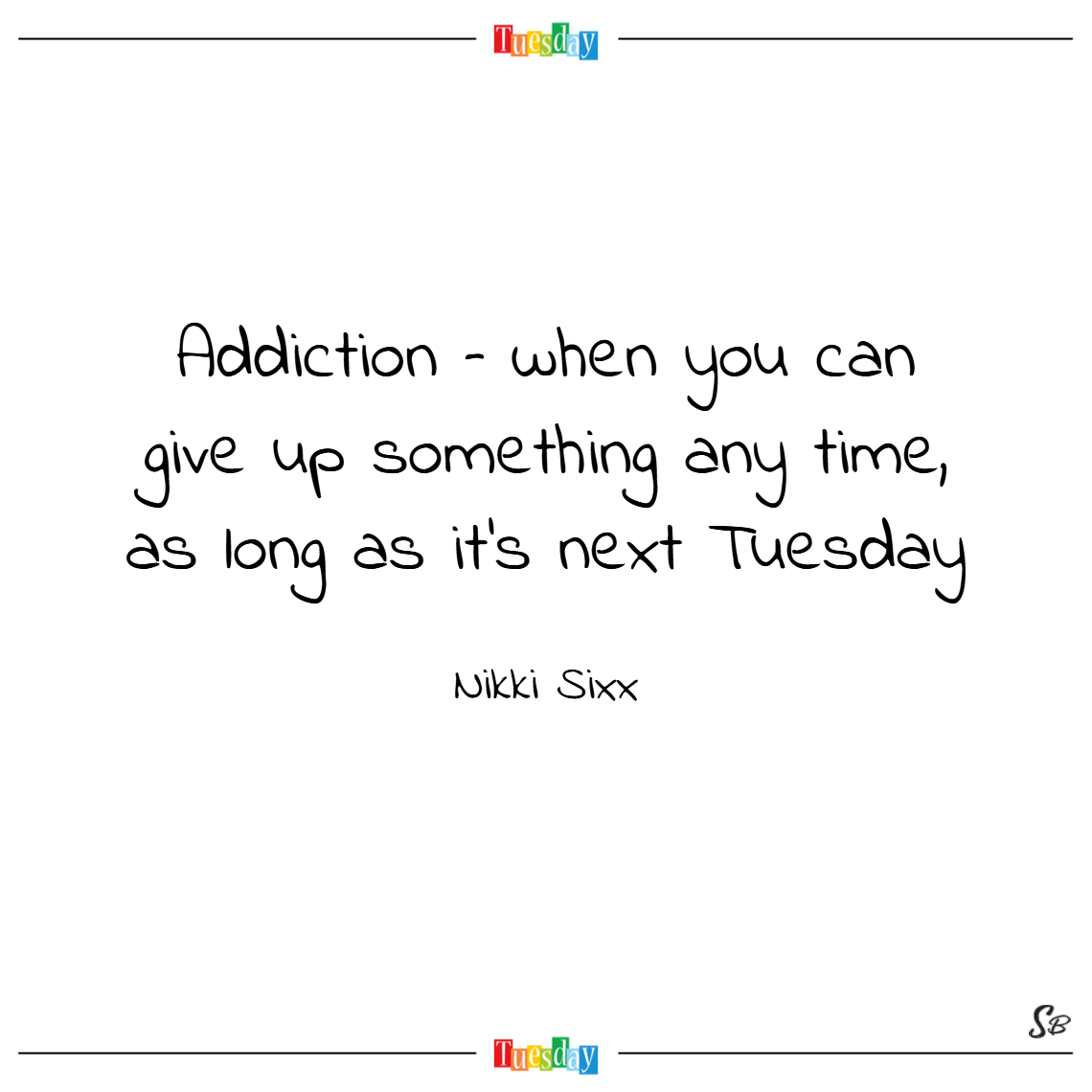 Addiction – when you can give up something any time, as long as it's next tuesday. – nikki sixx