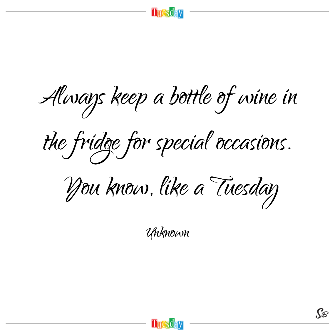 Always keep a bottle of wine in the fridge for special occasions. you know, like a tuesday. – unknown