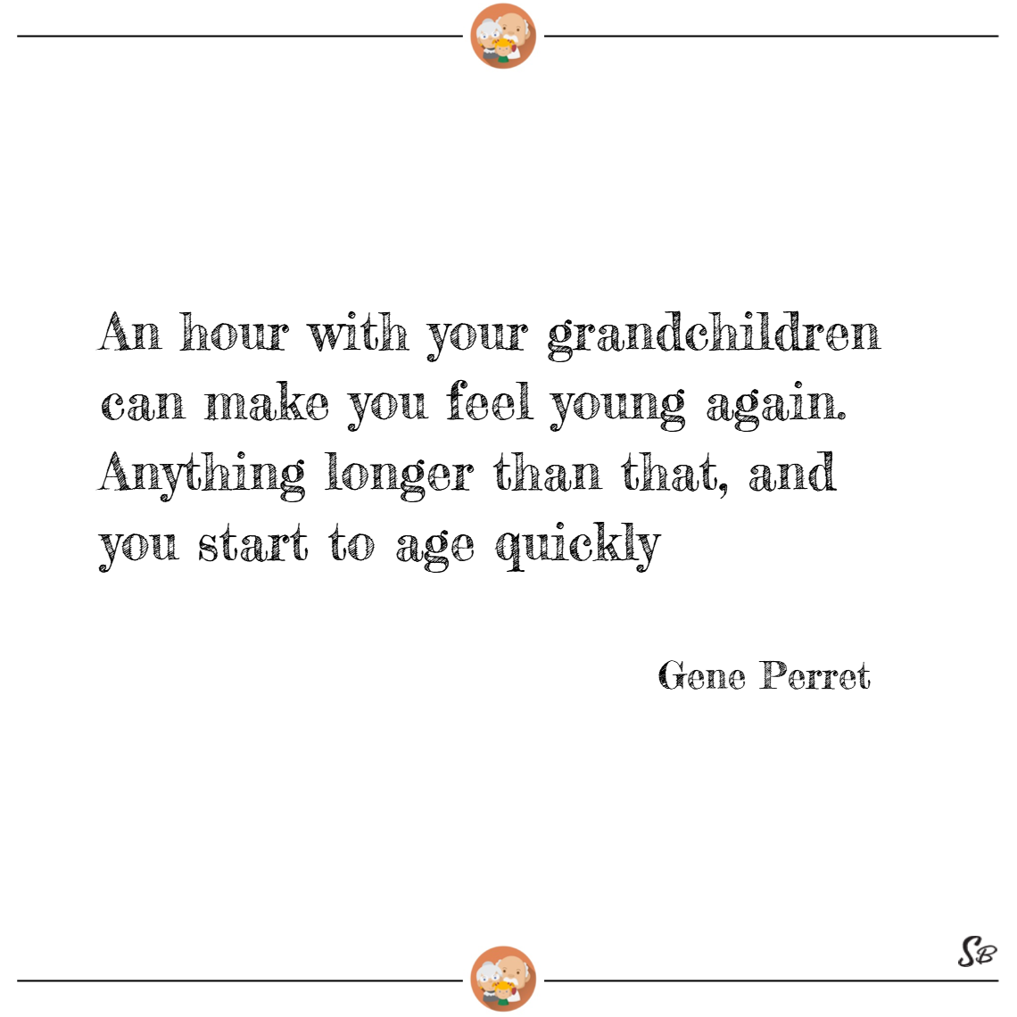 An hour with your grandchildren can make you feel young again. anything longer than that, and you start to age quickly. – gene perret