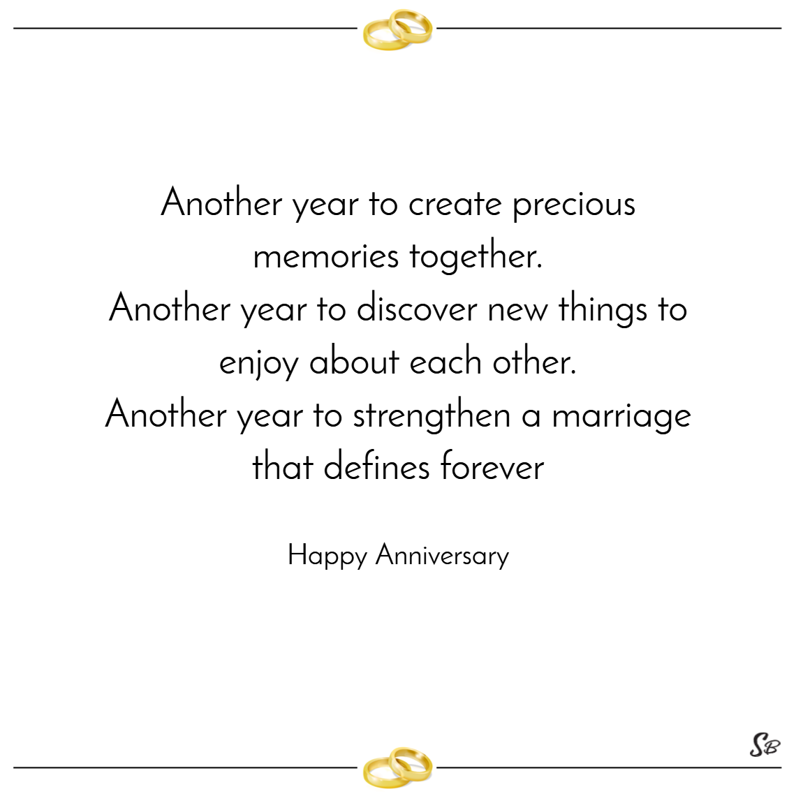 Another year to create precious memories together. another year to discover new things to enjoy about each other. another year to strengthen a marriage that defines forever. – happy anniversary
