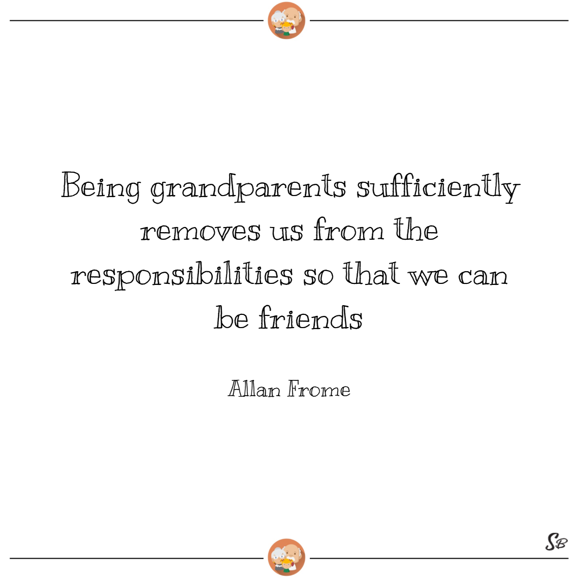 Being grandparents sufficiently removes us from the responsibilities so that we can be friends. – allan frome