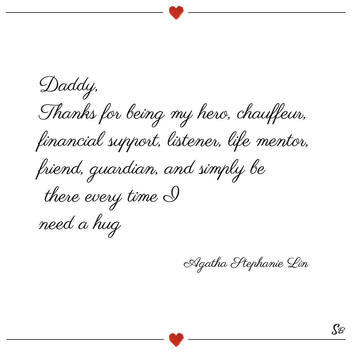 Daddy, thanks for being my hero, chauffeur, financial support, listener, life mentor, friend, guardian, and simply be there every time i need a hug. – agatha stephanie lin