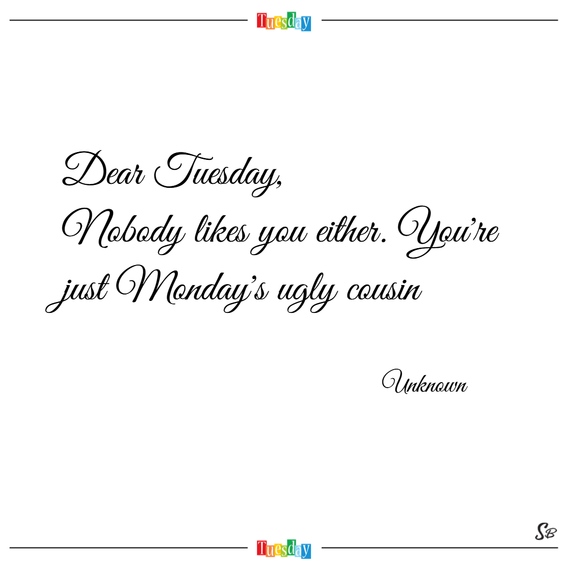 Dear tuesday, nobody likes you either. you're just monday's ugly cousin. – unknown