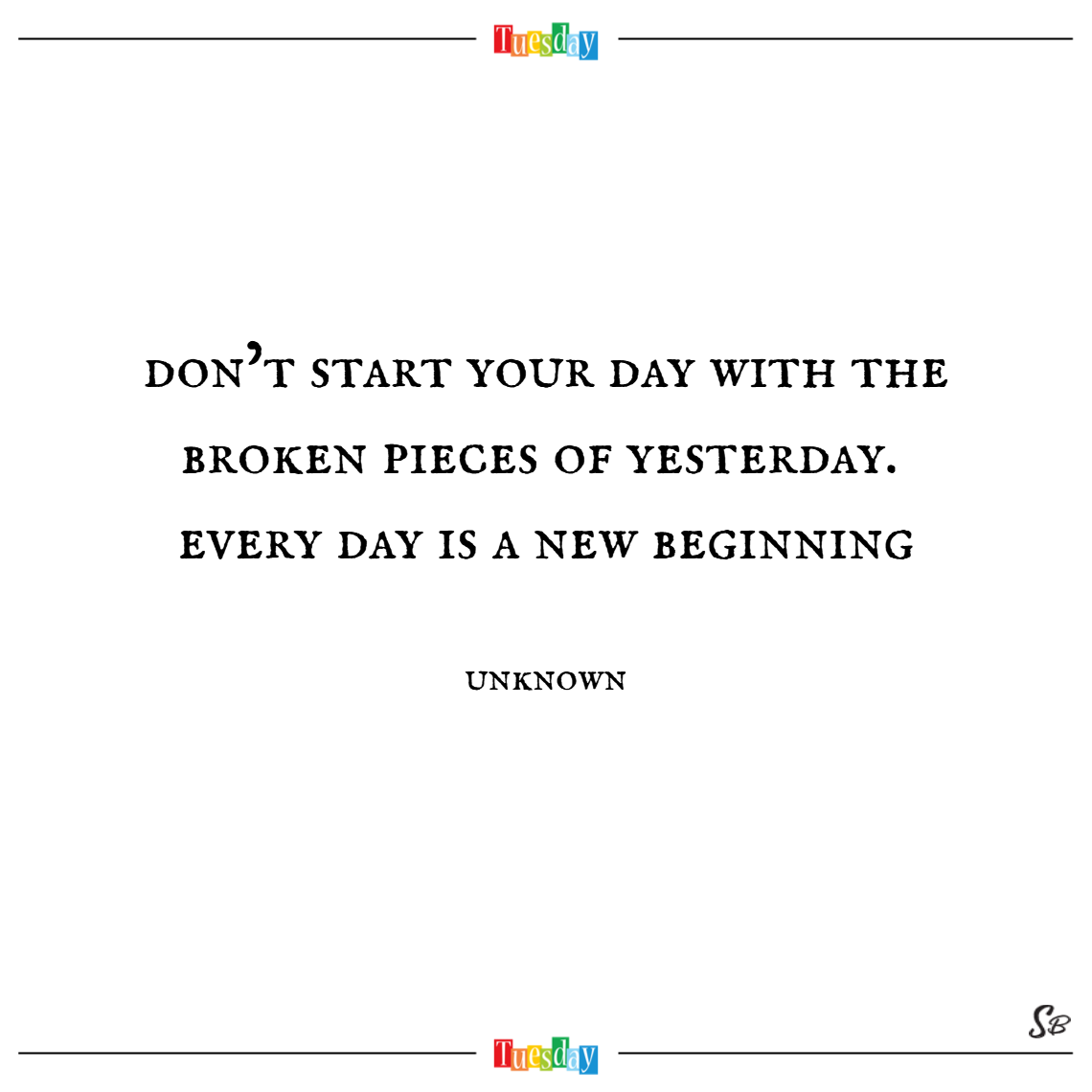 Don't start your day with the broken pieces of yesterday. every day is a new beginning. – unknown