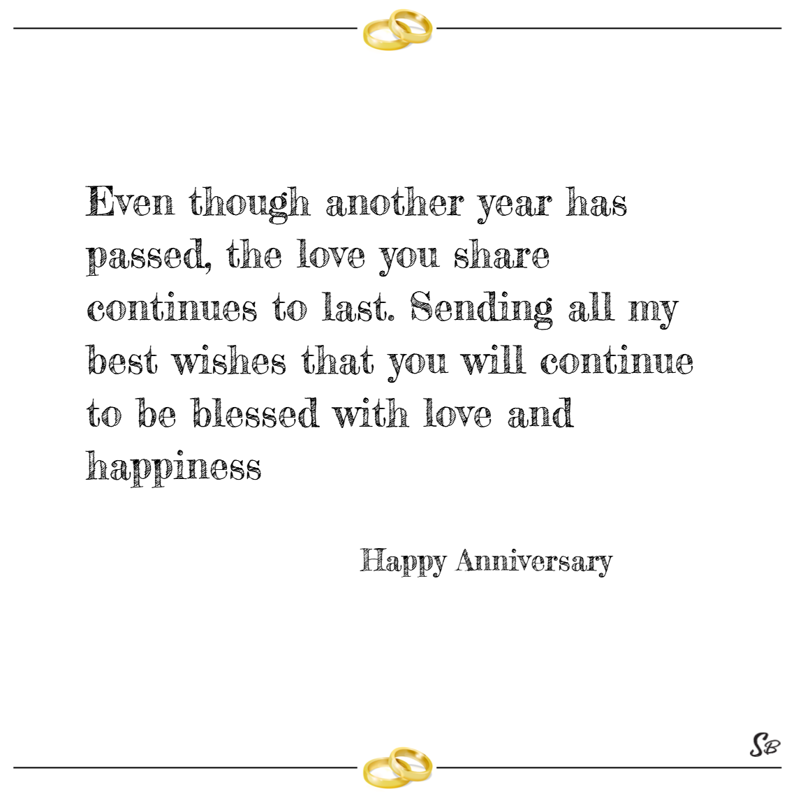 Even though another year has passed, the love you share continues to last. sending all my best wishes that you will continue to be blessed with love and happiness