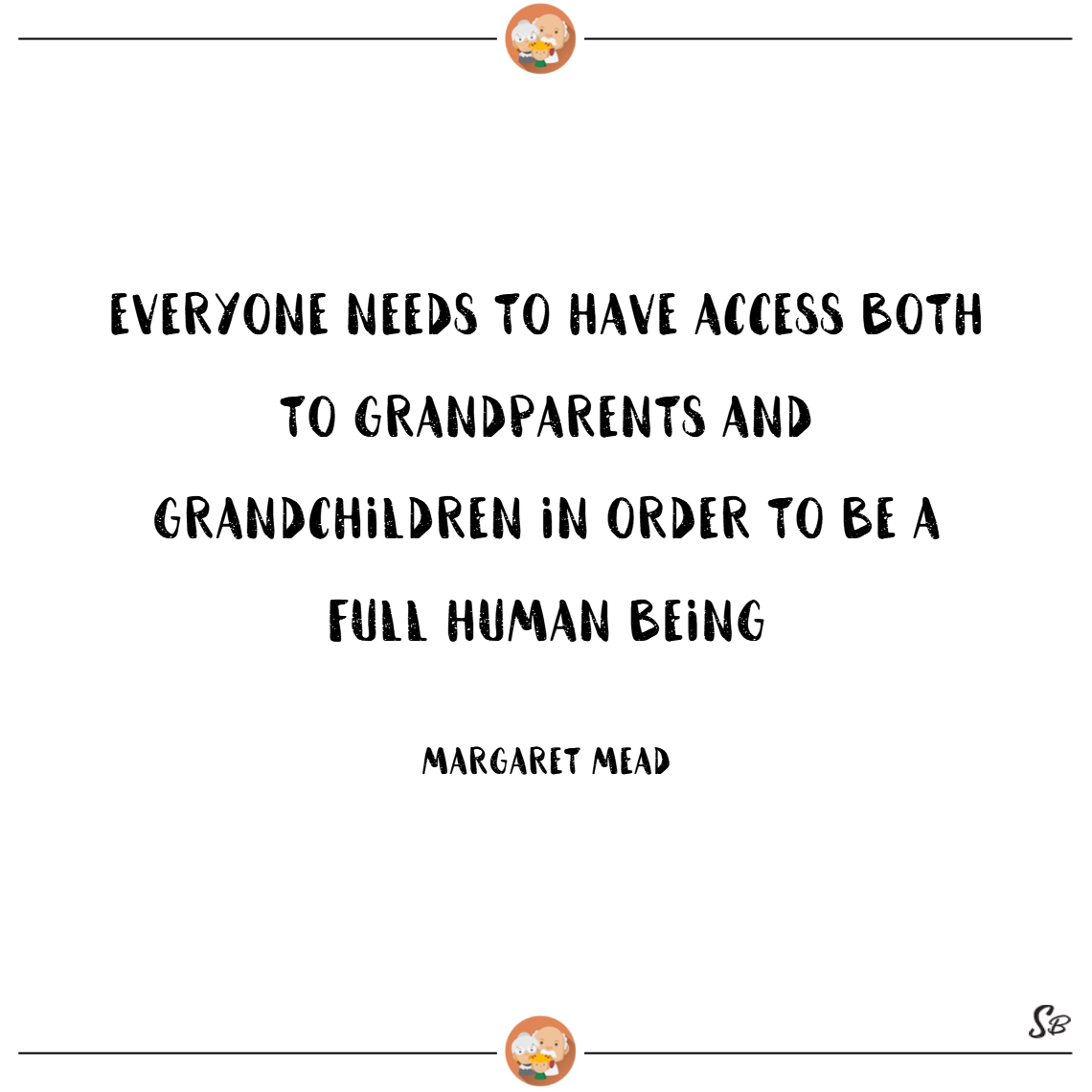 Everyone needs to have access both to grandparents and grandchildren in order to be a full human being. – margaret mead