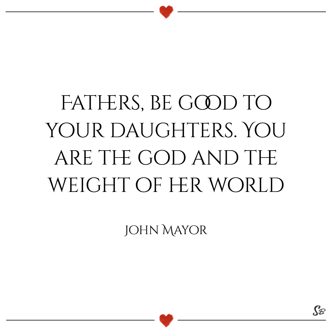 Fathers, be good to your daughters. you are the god and the weight of her world. – john mayor