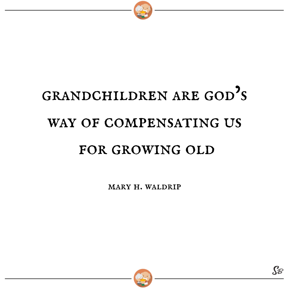 Grandchildren are god's way of compensating us for growing old. – mary h. waldrip
