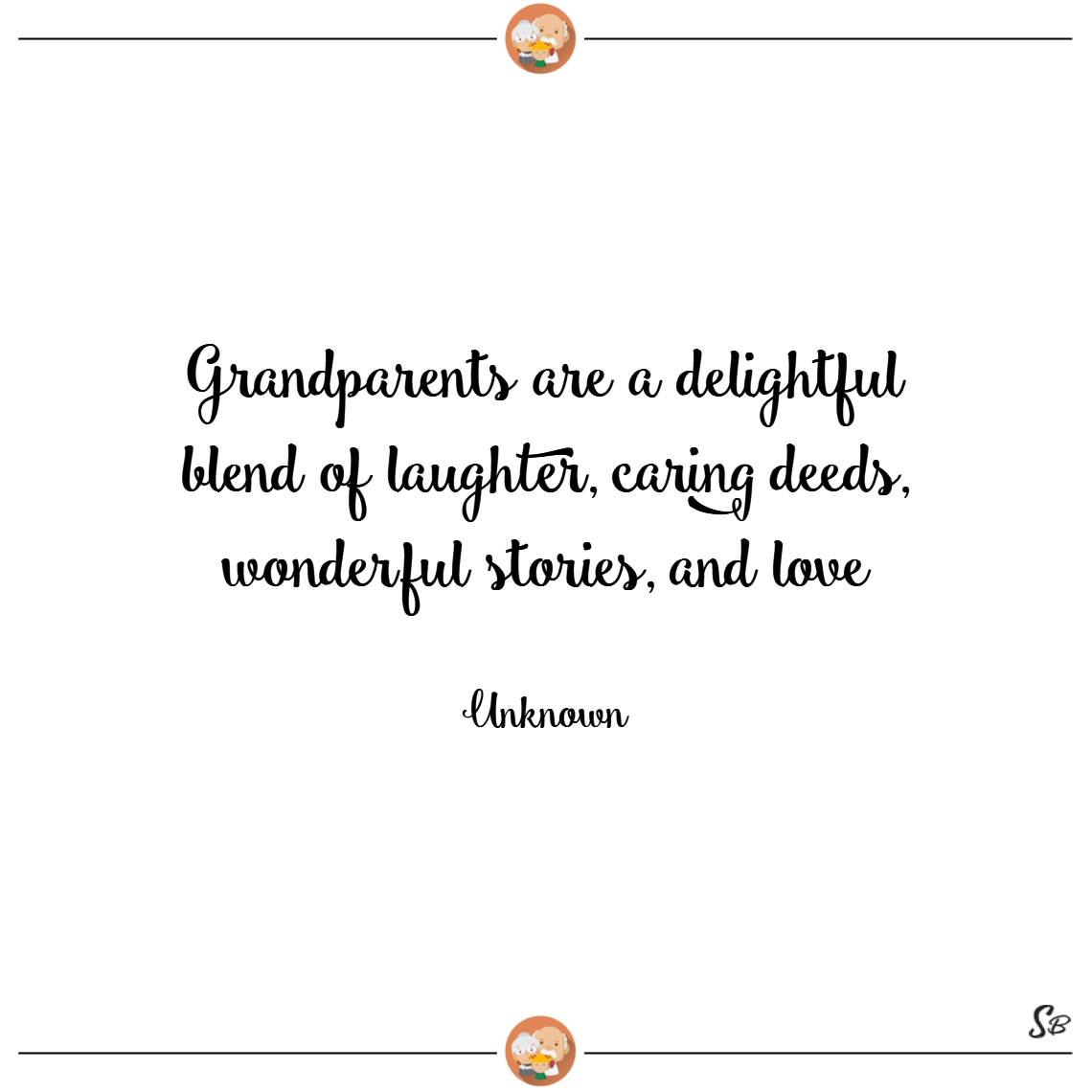 Grandparents are a delightful blend of laughter, caring deeds, wonderful stories, and love. – unknown