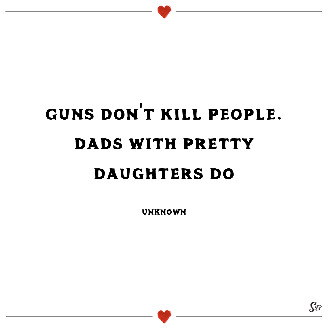 Guns don't kill people. dads with pretty daughters do. – unknown