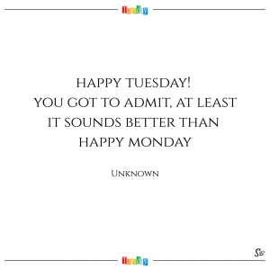 Happy tuesday! you got to admit, at least it sounds better than happy monday. – unknown
