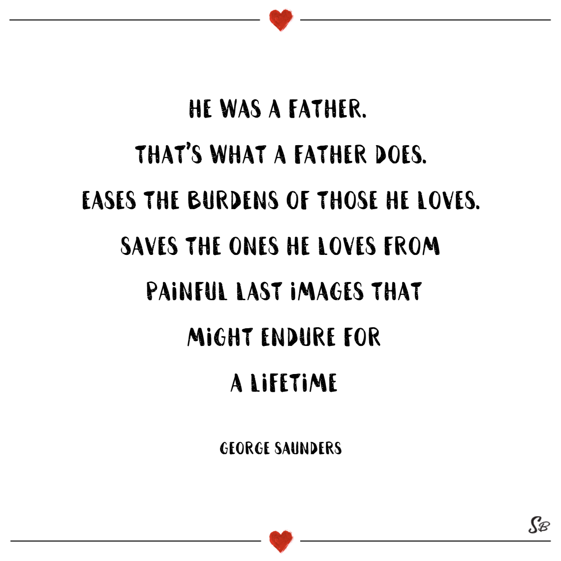 He was a father. that's what a father does. eases the burdens of those he loves. saves the ones he loves from painful last images that might endure for a lifetime. – george saunders