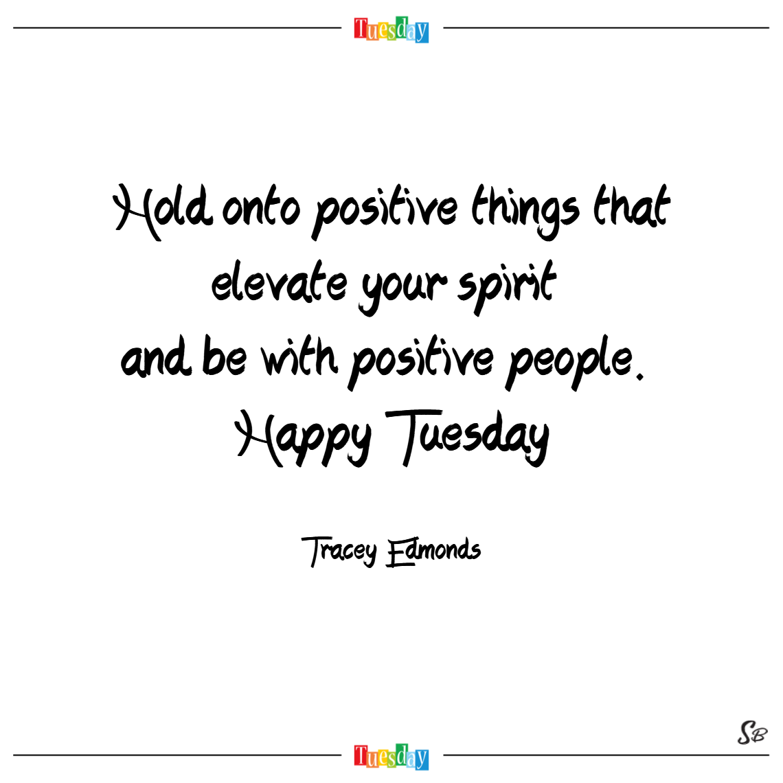 Hold onto positive things that elevate your spirit and be with positive people. happy tuesday.