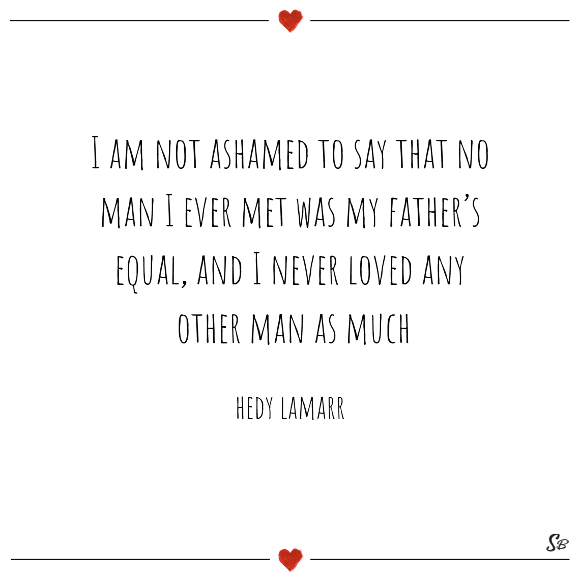I am not ashamed to say that no man i ever met was my father's equal, and i never loved any other man as much. – hedy lamarr father daughter quotes