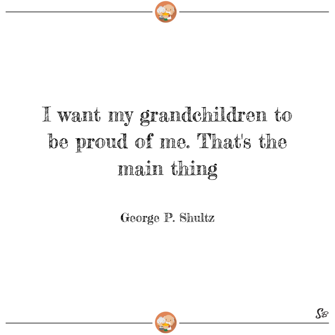 I want my grandchildren to be proud of me. that's the main thing. – george p. shultz