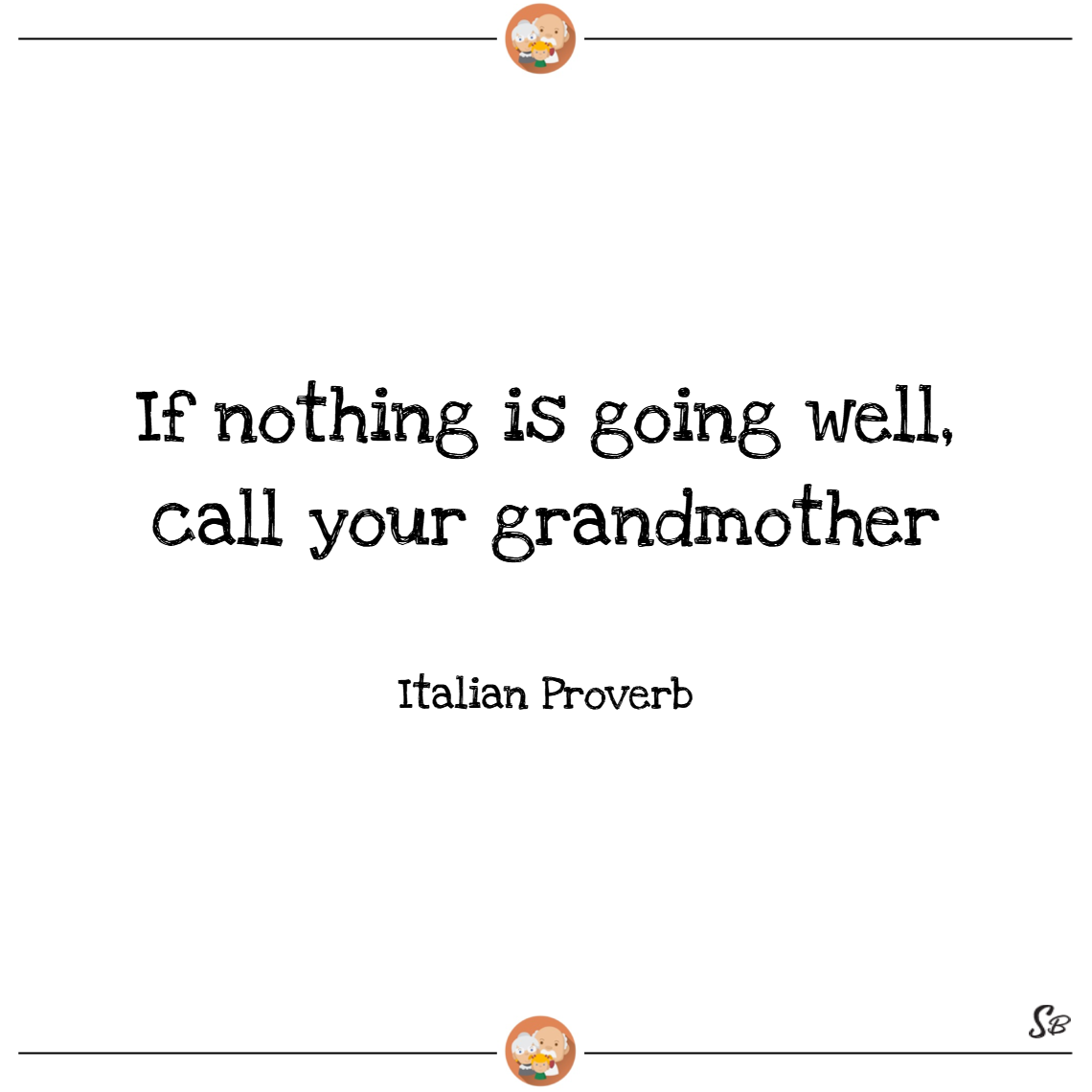 If nothing is going well, call your grandmother. – italian proverb