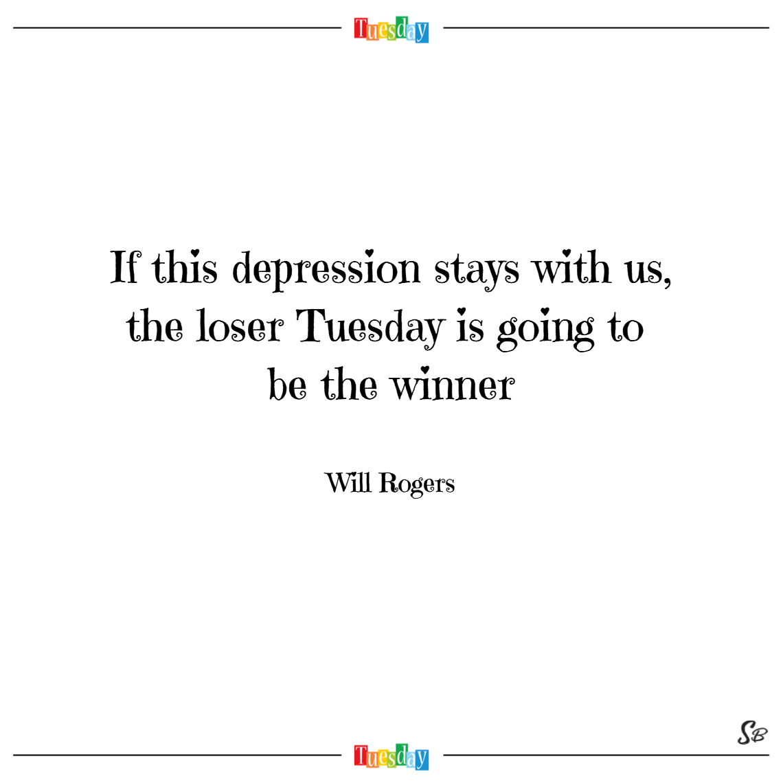 If this depression stays with us, the loser tuesday is going to be the winner. – will rogers