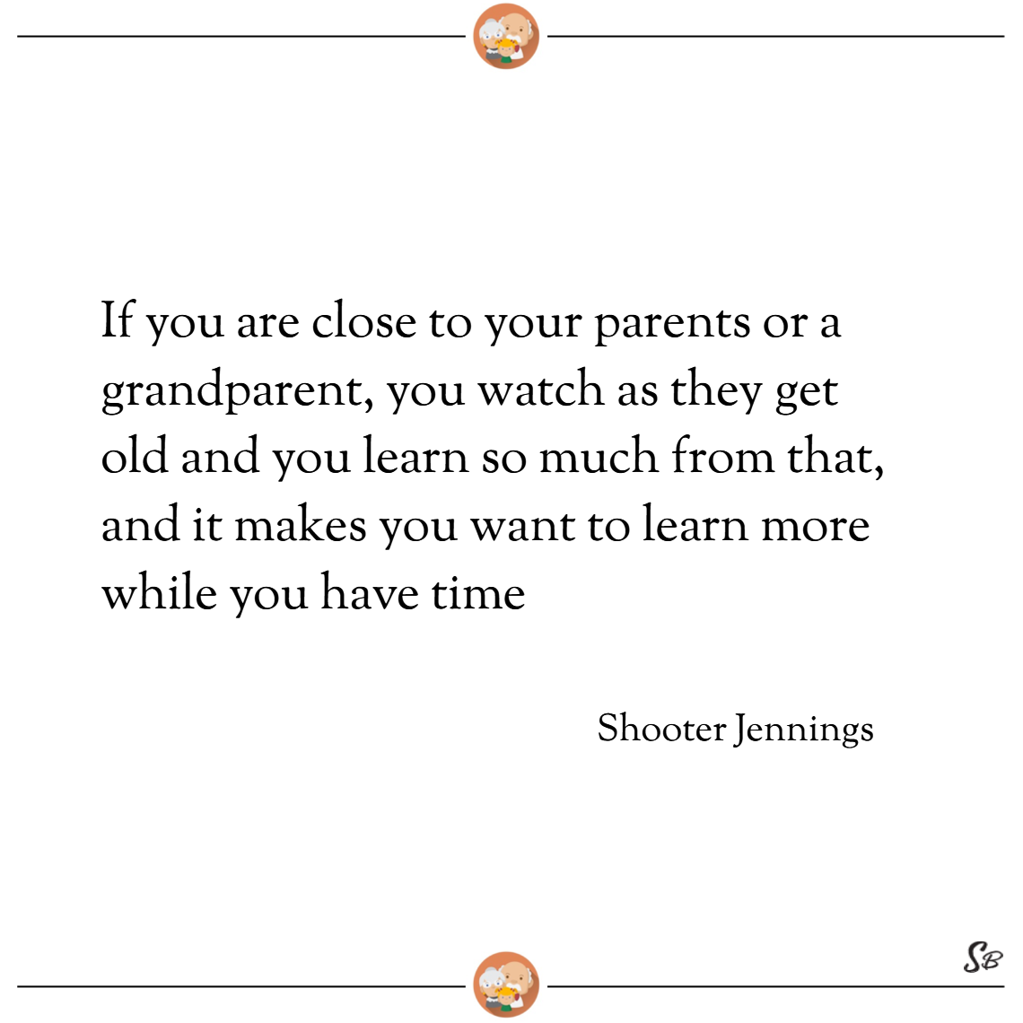 If you are close to your parents or a grandparent, you watch as they get old and you learn so much from that, and it makes you want to learn more while you have time. – shooter jennings Grandparent grandchild quotes