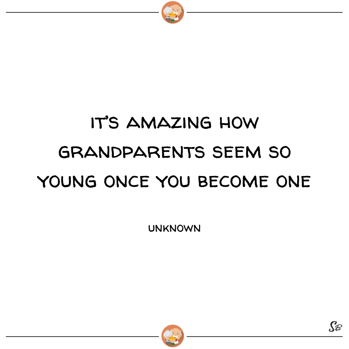 It's amazing how grandparents seem so young once you become one. – unknown