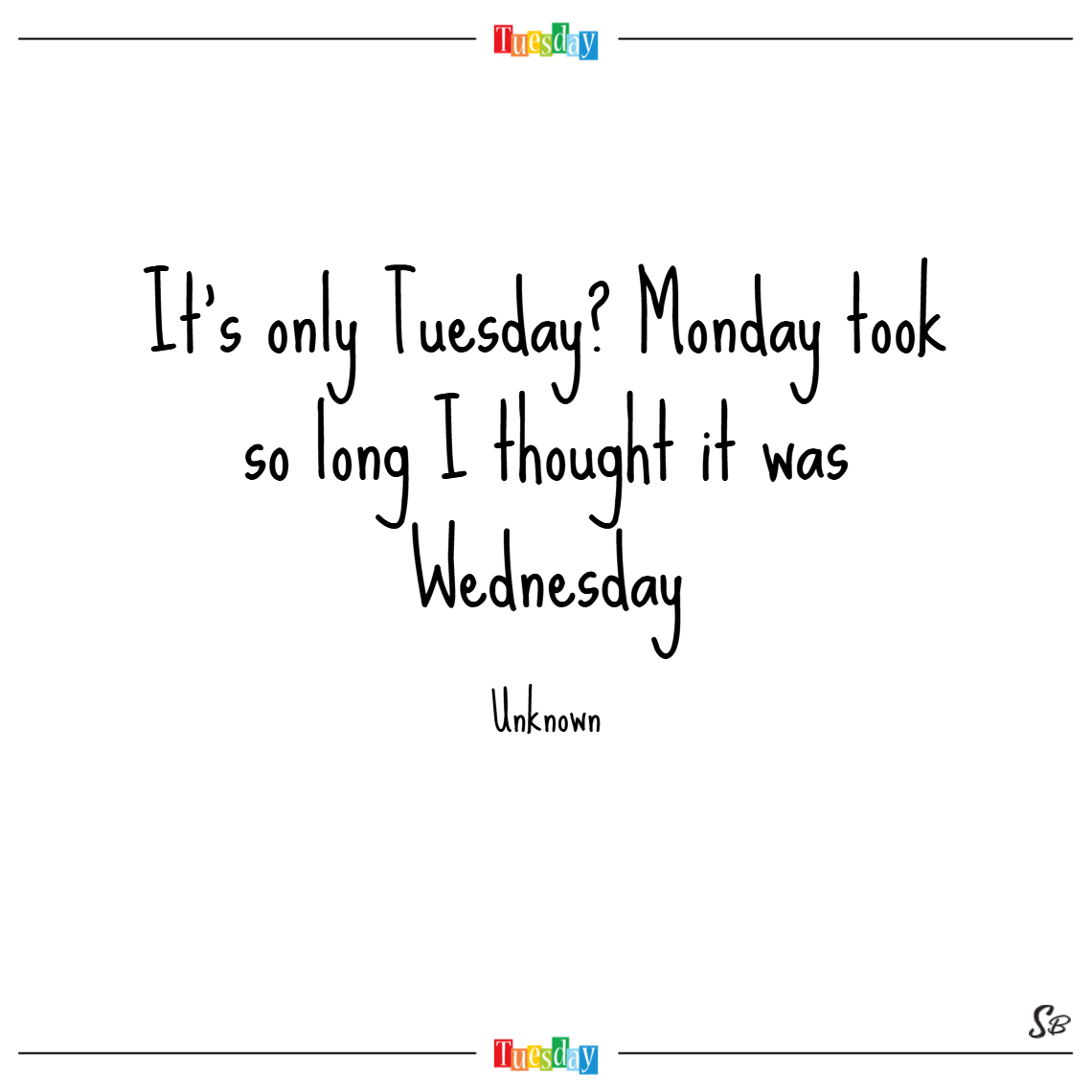 It's only tuesday monday took so long i thought it was wednesday. – unknown