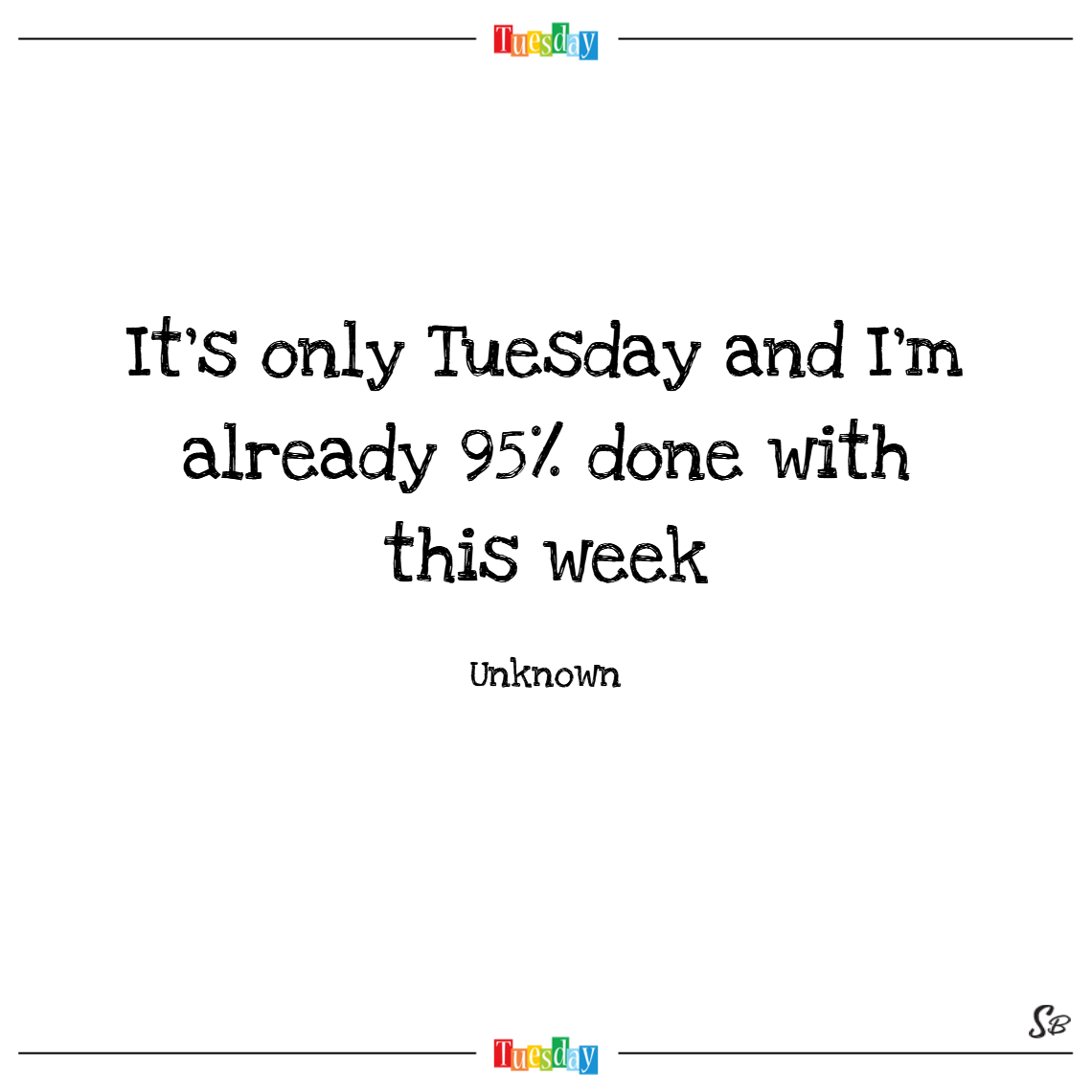 It's only tuesday and i'm already 95% done with this week. – unknown