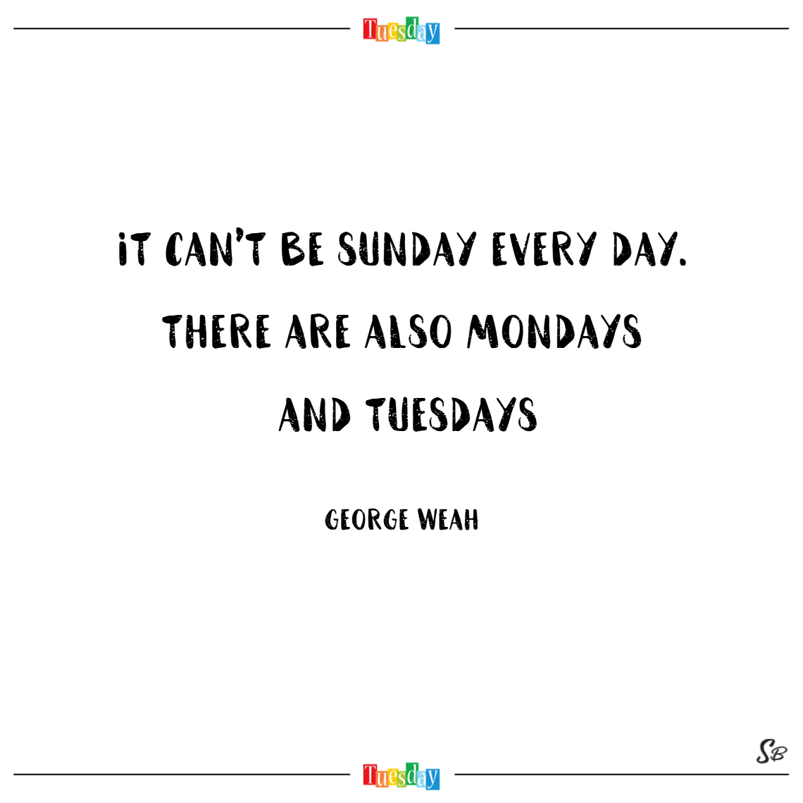 It can't be sunday every day. there are also mondays and tuesdays. – george weah