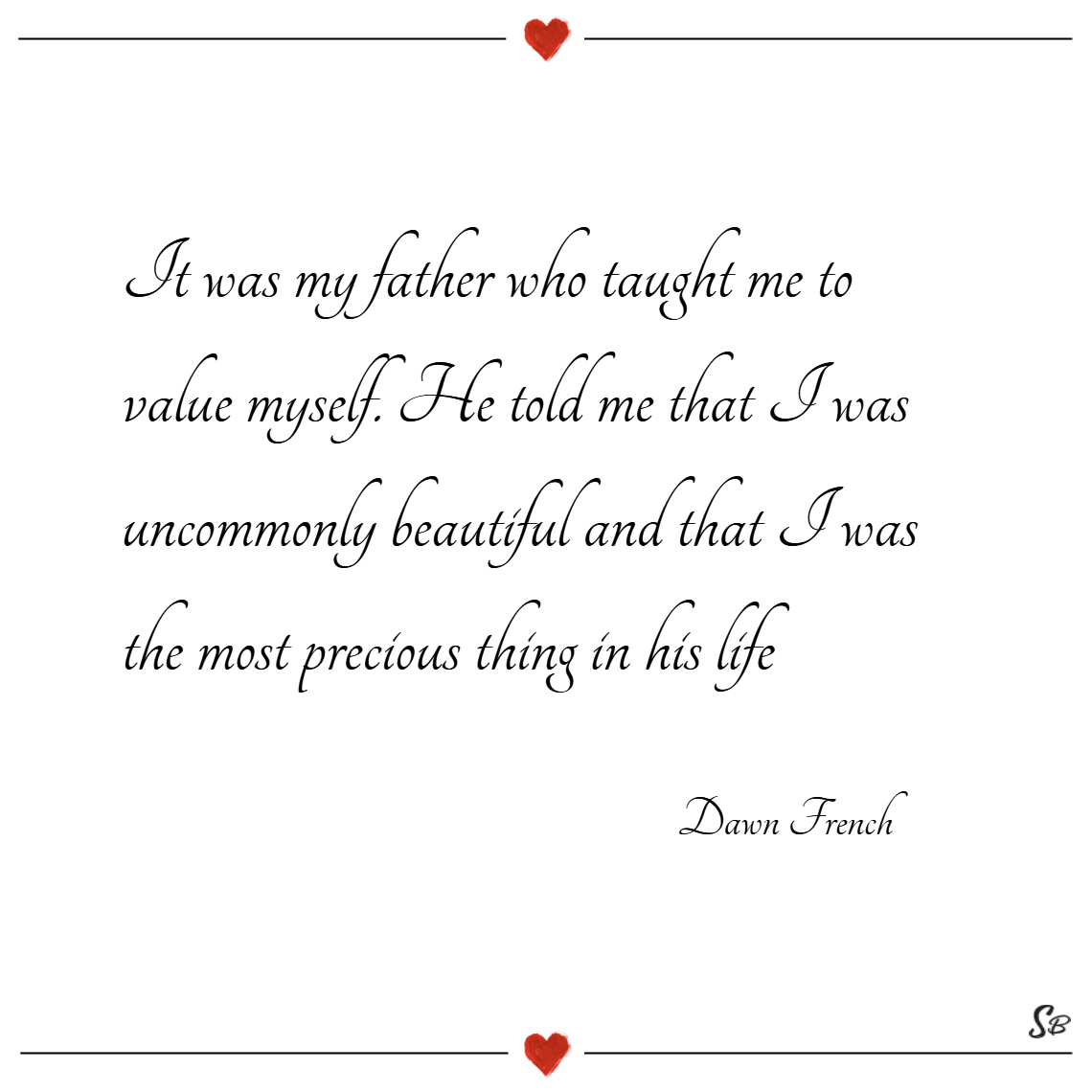 It was my father who taught me to value myself. he told me that i was uncommonly beautiful and that i was the most precious thing in his life. – dawn french
