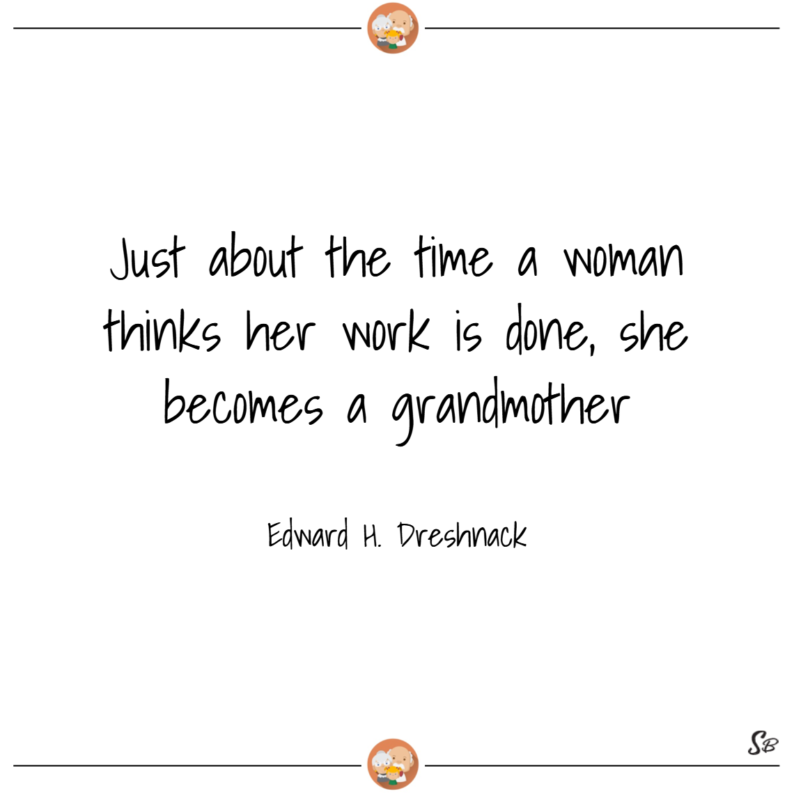 Just about the time a woman thinks her work is done, she becomes a grandmother. – edward h. dreschnack