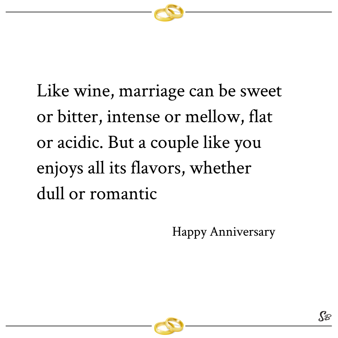 Like wine, marriage can be sweet or bitter, intense or mellow, flat or acidic. but a couple like you enjoys all its flavors, whether dull or romantic