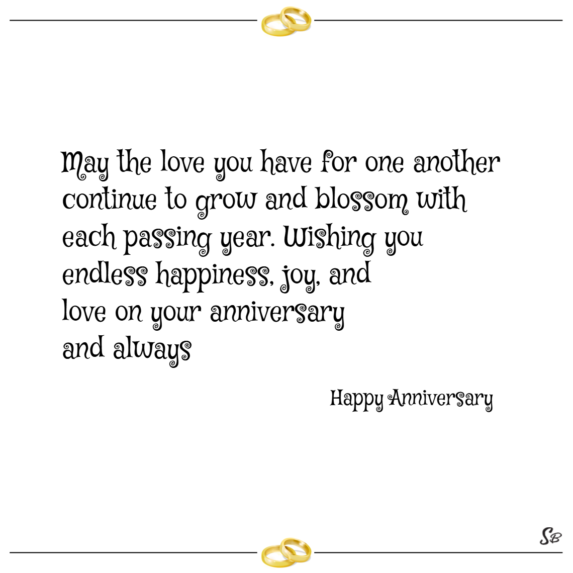 May the love you have for one another continue to grow and blossom with each passing year. wishing you endless happiness, joy, and love on your anniversary and always