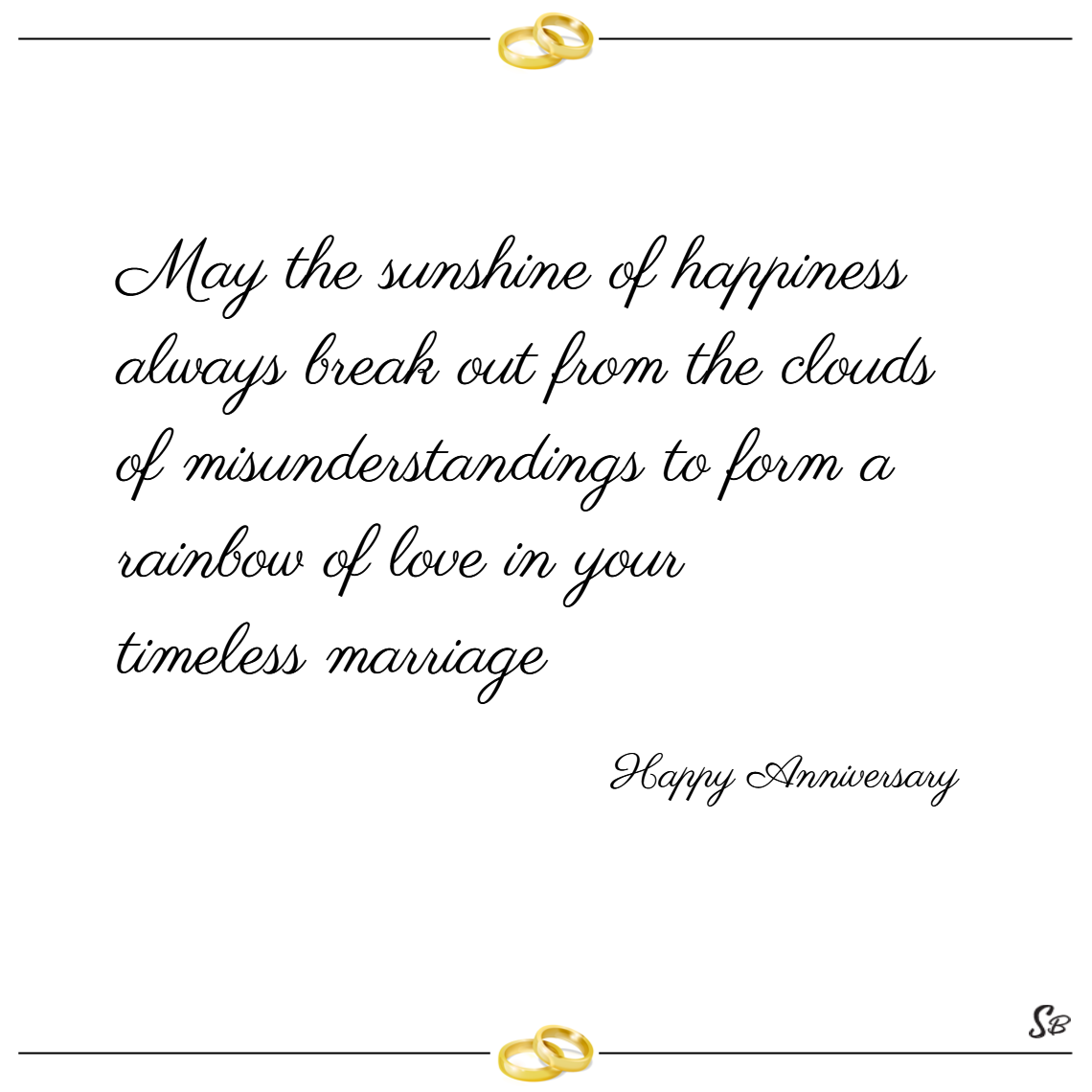 May the sunshine of happiness always break out from the clouds of misunderstandings to form a rainbow of love in your timeless marriage