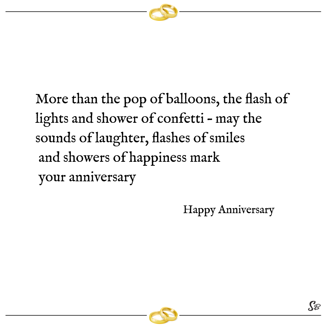 More than the pop of balloons, the flash of lights and shower of confetti – may the sounds of laughter, flashes of smiles and showers of happiness mark your anniversary