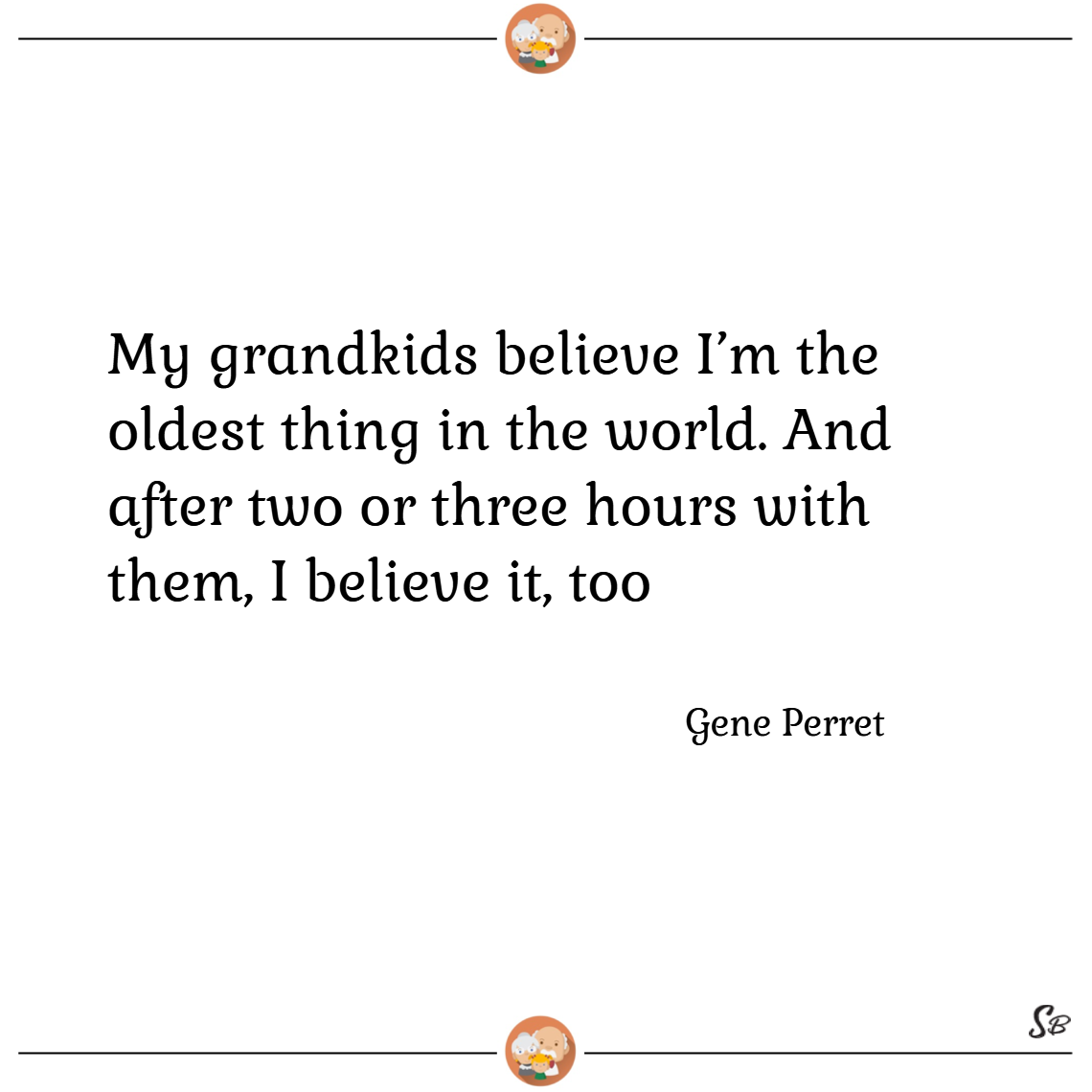 My grandkids believe i'm the oldest thing in the world. and after two or three hours with them, i believe it, too. – gene perret