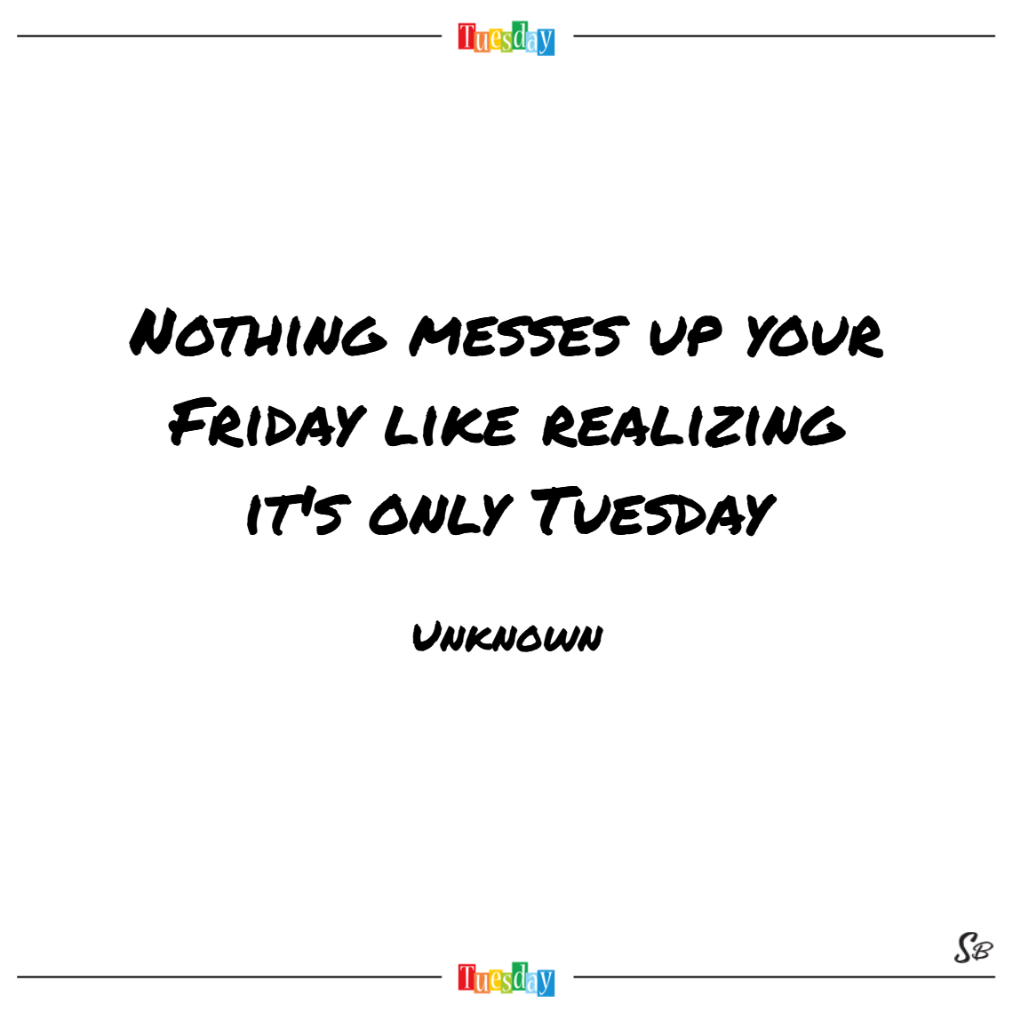Nothing messes up your friday like realizing it's only tuesday. – unknown