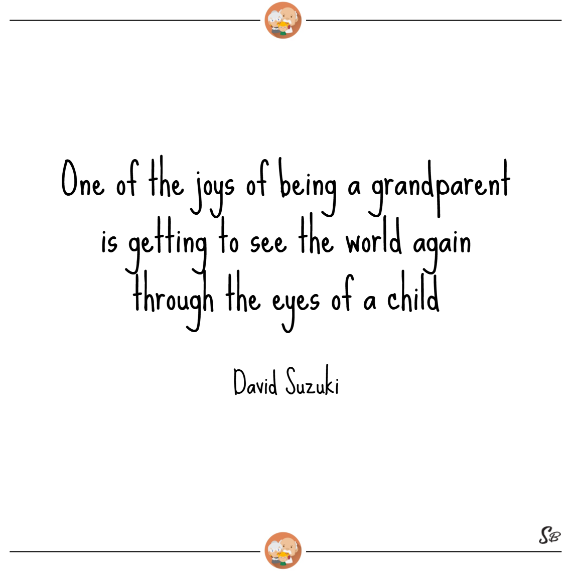 One of the joys of being a grandparent is getting to see the world again through the eyes of a child. – david suzuki