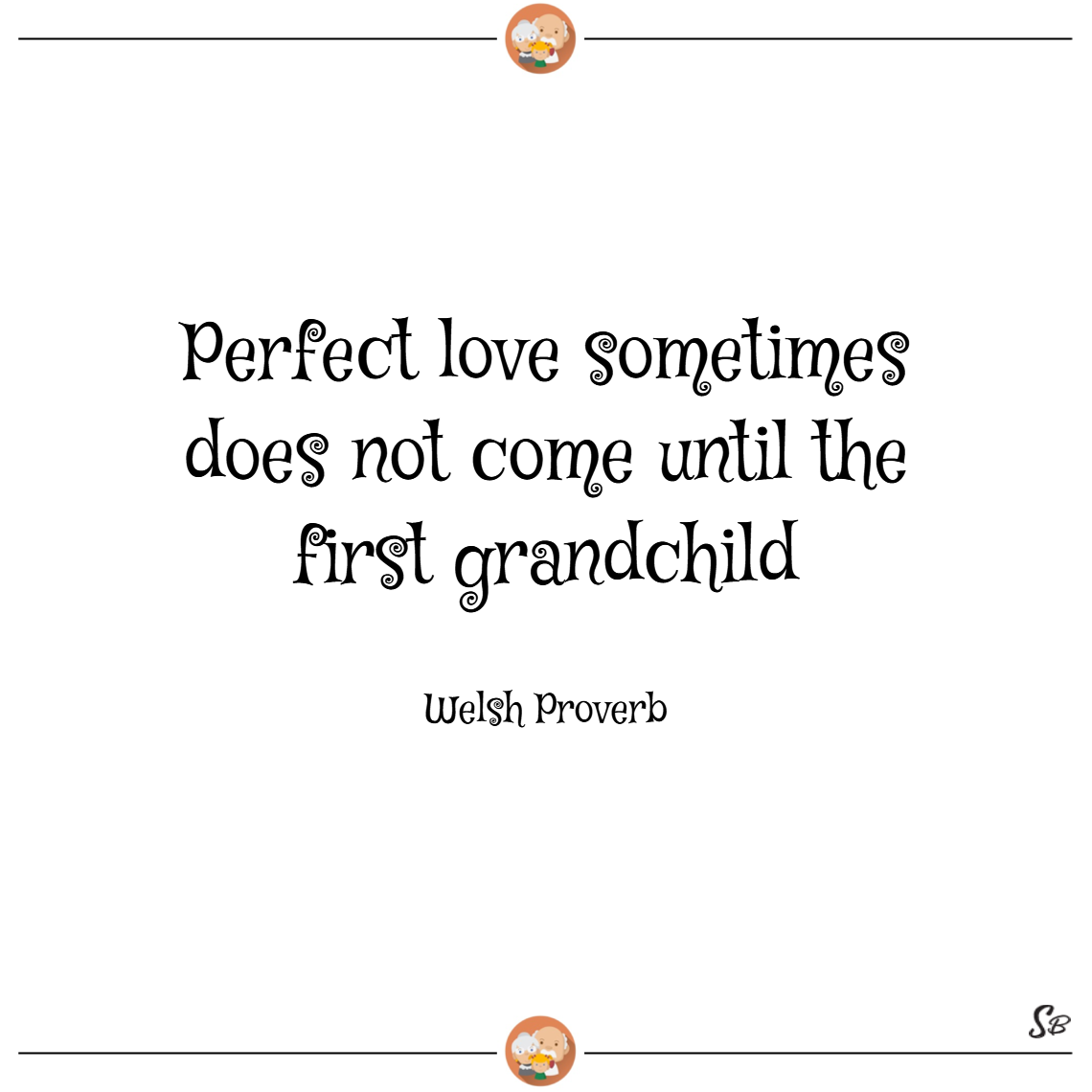 Perfect love sometimes does not come until the first grandchild. – welsh proverb