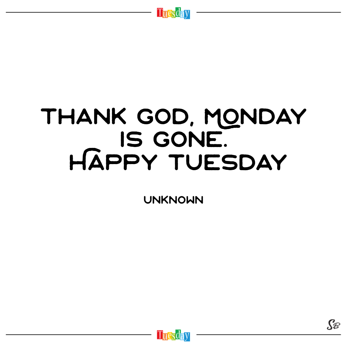 Thank god, monday is gone. happy tuesday. – unknown