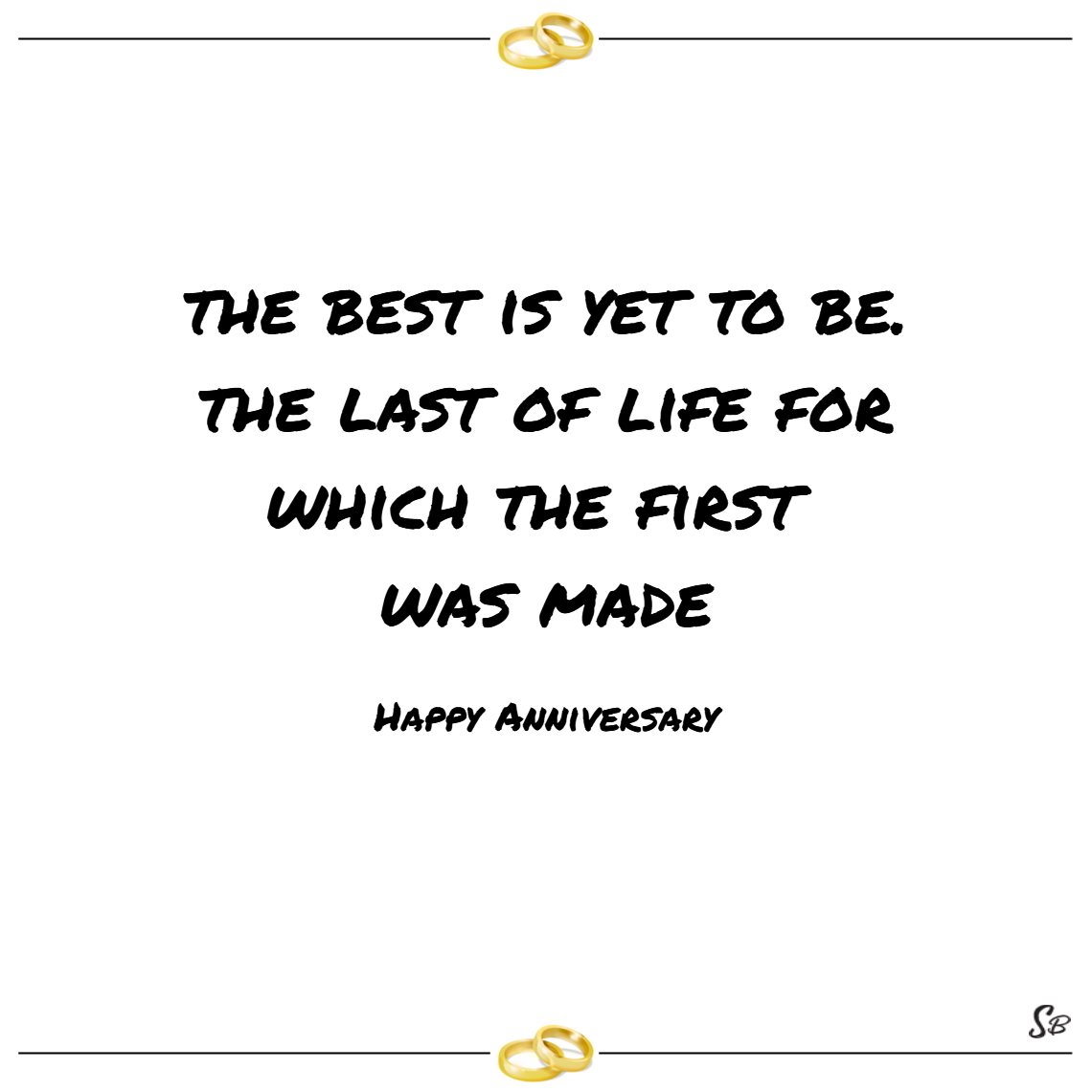 The best is yet to be. the last of life for which the first was made. – happy anniversary
