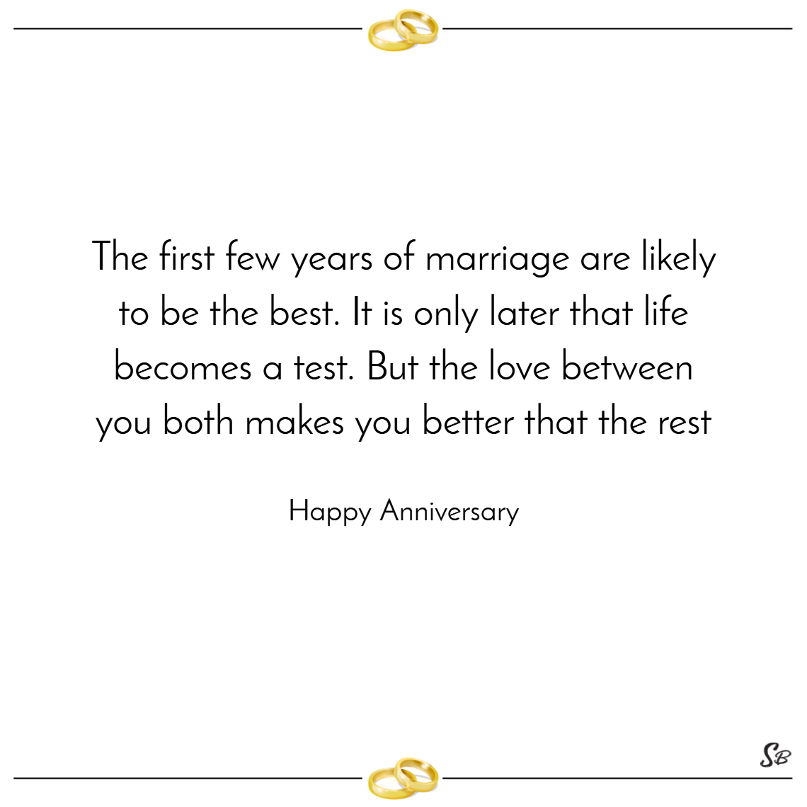 The first few years of marriage are likely to be the best. it is only later that life becomes a test. but the love between you both makes you better that the rest