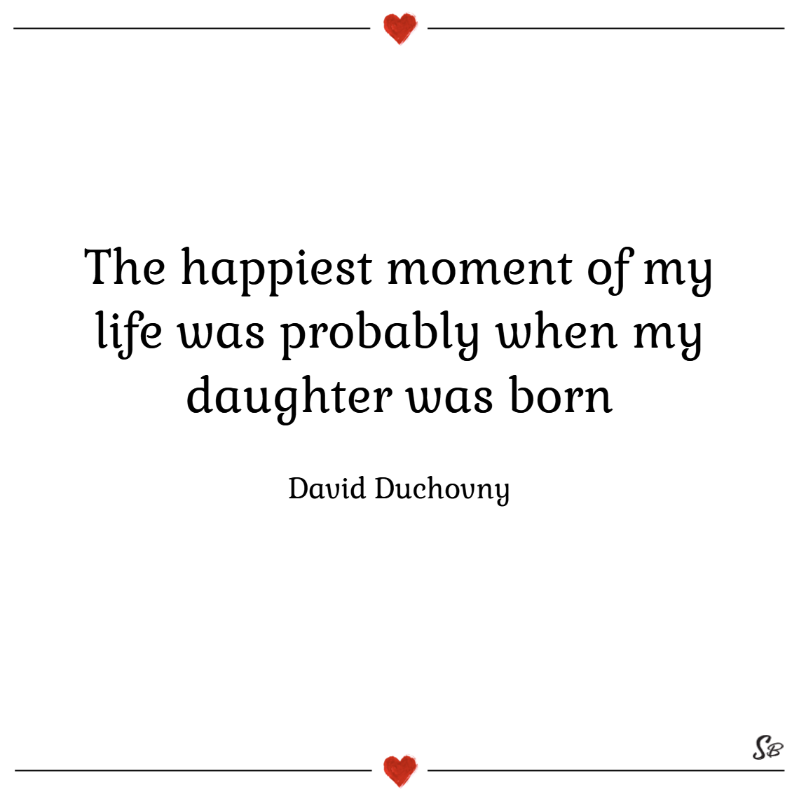 The happiest moment of my life was probably when my daughter was born. – david duchovny