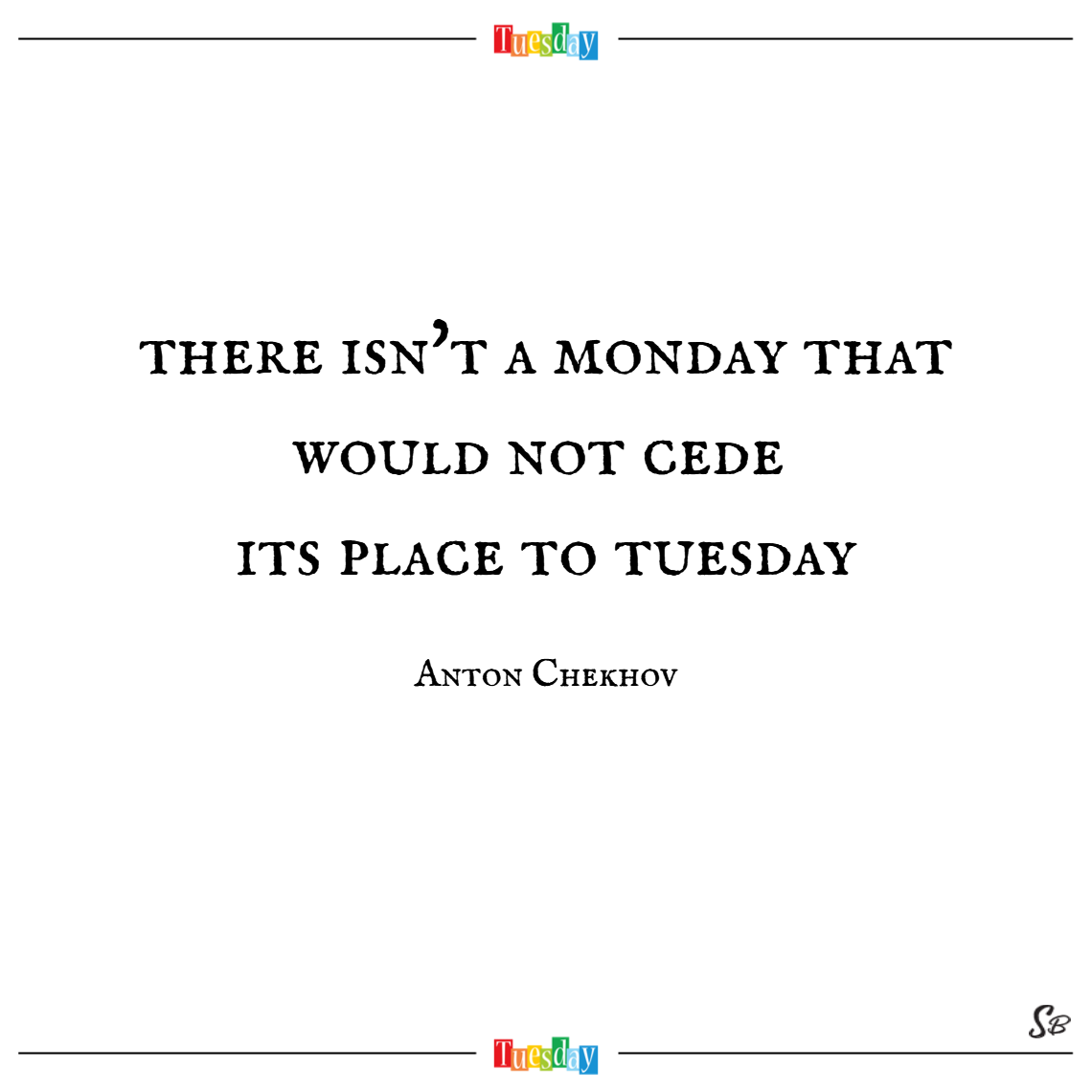 There isn't a monday that would not cede its place to tuesday. – anton chekhov