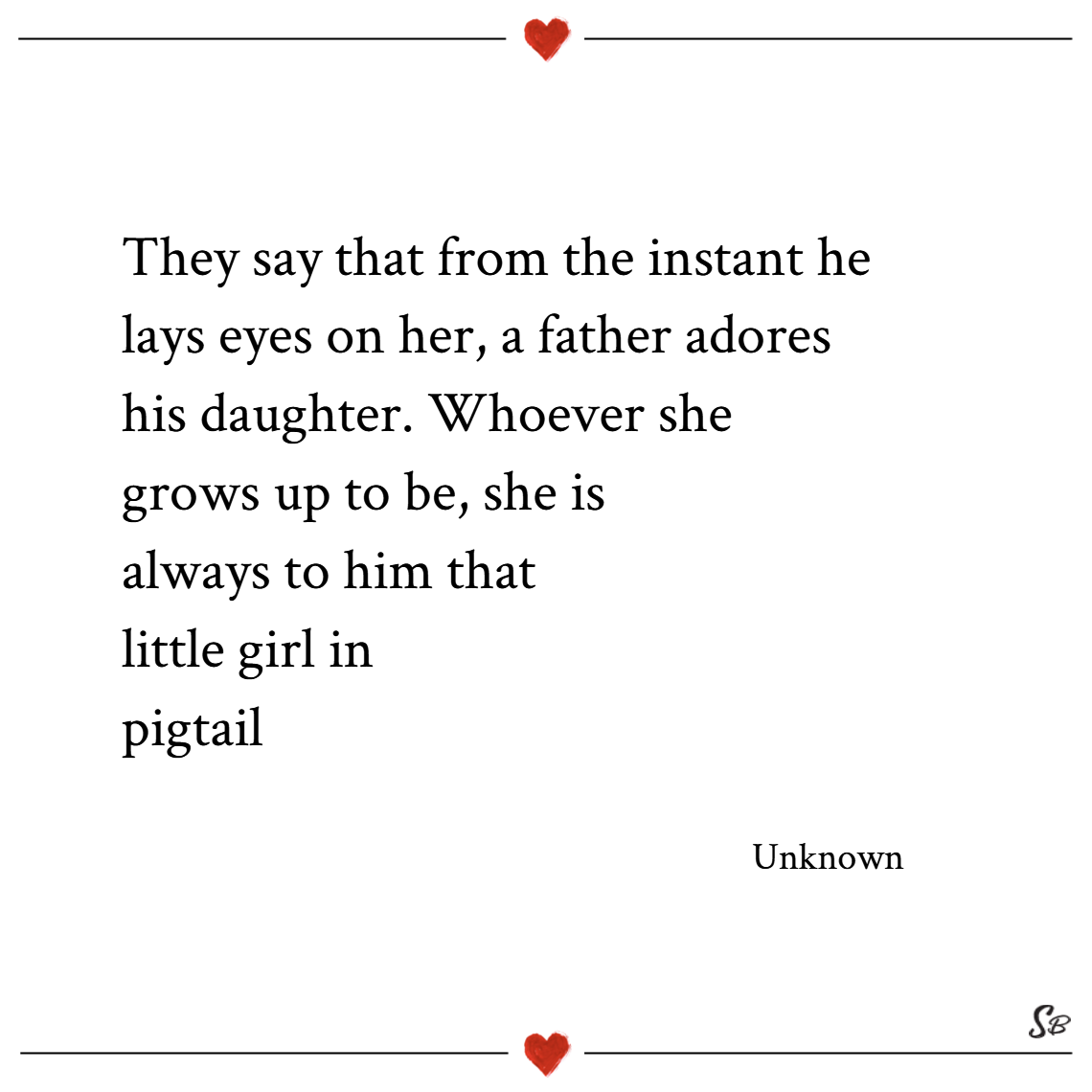 They say that from the instant he lays eyes on her, a father adores his daughter. whoever she grows up to be, she is always to him that little girl in pigtails. – unknown