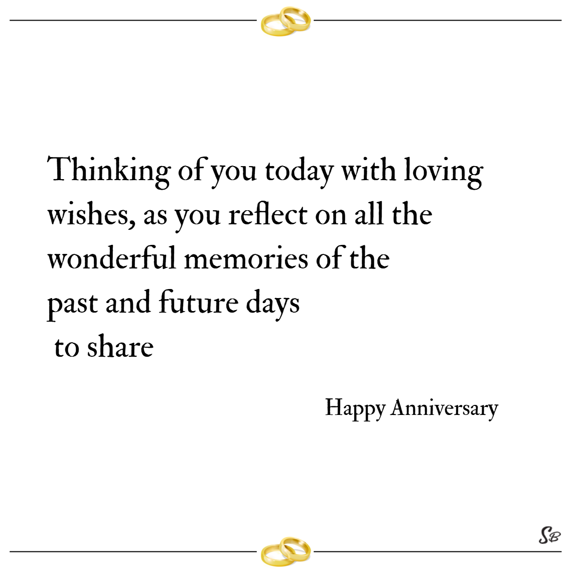 Thinking of you today with loving wishes, as you reflect on all the wonderful memories of the past and future days to share. – happy anniversary